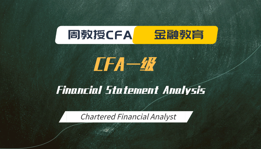 周教授CFA金融教育(2021 CFA一级):Financial Statement Analysis
