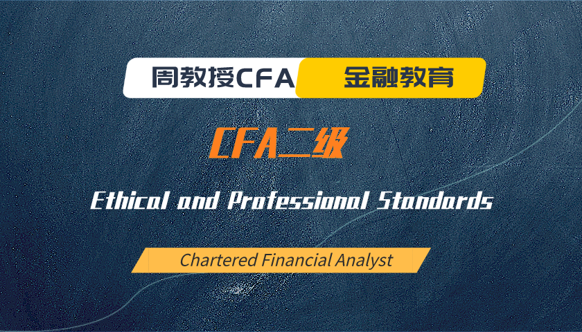 周教授CFA金融教育(2020 CFA二级):Ethical and Professional Standards