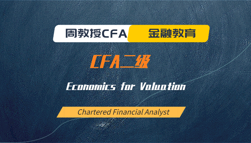 周教授CFA金融教育(2020 CFA二级):Economics for Valuation