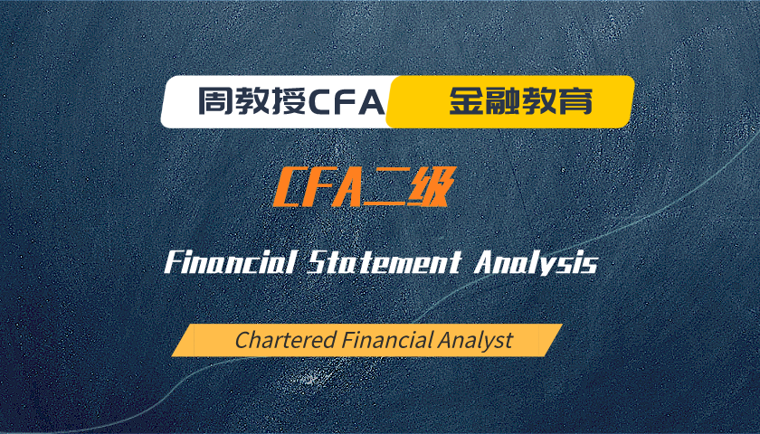 周教授CFA金融教育(2020 CFA二级):Financial Statement Analysis