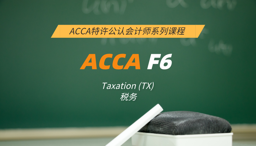 ACCA F6: Taxation (TX) Taxation 税务(小班课)